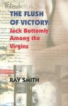 The Flush of Victory: Jack Bottomly Among the Virgins - Ray Smith