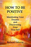 How To Be Positive: Manifesting Your Dreams and Discovering Your True Self (POSITIVE VITAMINS) (Volume 1) - Richard Osborne