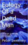 Eulogy Of a Dead Man: Change is totally possible - Peter Sweeney
