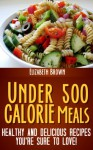 Under 500 Calorie Meals: Healthy and Delicious Recipes You're Sure To Love! - Elizabeth Brown