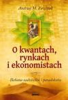 O kwantach, rynkach i ekonomistach - Zawiślak Andrzej M.
