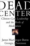 Dead Center: Clinton-Gore Leadership and the Perils of Moderation - James MacGregor Burns, Georgia J. Sorenson