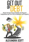 Get Out of Debt: Master the Inner Game of Wealth, Gain Financial Independence and Live a Life of Abundance and Prosperity - Alexandra Scott