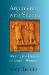 Arguments with Silence: Writing the History of Roman Women - Amy Richlin