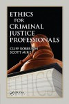 Ethics for Criminal Justice Professionals - Cliff Roberson, Scott Mire