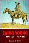 Ewing Young: Master Trapper - Kenneth L. Holmes