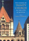 The Makers of Trinity Church in the City of Boston - James O'Gorman