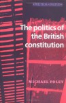 The Politics of the British Constitution - Michael Foley
