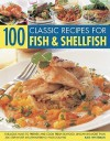 100 Classic Recipes for Fish & Shellfish: Fabulous Ways to Prepare and Cook Fresh Seafood, Shown in More Than 300 Step-By-Step Mouthwatering Photographs - Kate Whiteman