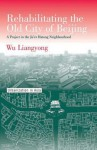 Rehabilitating the Old City of Beijing: A Project in the Ju'er Hutong Neighbourhood - Liangyong Wu, Wu Liangyong, Peter G. Rowe