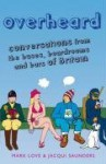 Overheard: Conversations from the buses, boardrooms and bars of Britain - Mark Love, Jacqui Saunders