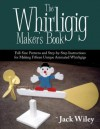 THE WHIRLIGIG MAKER'S BOOK: Full-Size Patterns and Step-by-Step Instructions for Making Fifteen Unique Animated Whirligigs - Jack Wiley