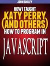 How I taught Katy Perry (and others) to program in JavaScript - John Smiley