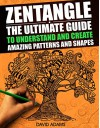 Zentangle: The Ultimate Guide to Understand and Create Amazing Patterns and Shapes (Zentagle For Beginners, Zentangle Books, Zentangle Patterns, Zentangle ... rts and Crafts, Creativity, Graphic Design) - David Adams