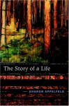 The Story of a Life: A Memoir - Aharon Appelfeld, Aloma Halter