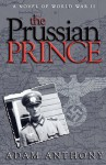 The Prussian Prince: A Novel of World War II - Adam Anthony