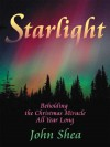 Starlight: Beholding the Christmas Miracle All Year Long - John Shea