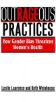 Outrageous Practices: How Gender Bias Threatens Women's Health - Leslie Laurence