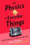 The Physics of Everyday Things: The Extraordinary Science Behind an Ordinary Day - James Kakalios