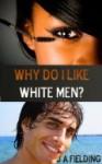 Why Do I Like White Men? - J.A. Fielding