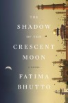The Shadow of the Crescent Moon: A Novel - Fatima Bhutto