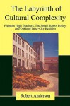 The Labyrinth of Cultural Complexity: Fremont High Teachers, the Small School Policy, and Oakland Inner-City Realities - Robert Anderson
