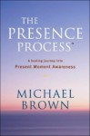 The Presence Process: A Healing Journey Into Present Moment Awareness (v. 1) - Michael Brown