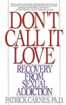 Don't Call It Love: Recovery From Sexual Addiction - Patrick J. Carnes