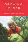 Growing, Older: A Chronicle of Death, Life, and Vegetables - Joan Dye Gussow