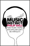 The Music Instinct: How Music Works and Why We Can't Do Without It - Philip Ball