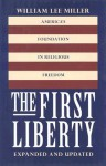 The First Liberty: America's Foundation in Religious Freedom - William Lee Miller