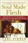Soul Made Flesh: The Discovery of the Brain--and How it Changed the World - Carl Zimmer