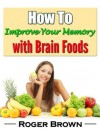 How to Improve Your Memory With Brain Foods (Improving Memory) - Roger Brown