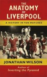 The Anatomy of Liverpool A History in Ten Matches - Jonathan Wilson