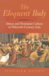 The Eloquent Body: Dance and Humanist Culture in Fifteenth-Century Italy - Jennifer Nevile