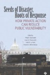 Seeds of Disaster, Roots of Response: How Private Action Can Reduce Public Vulnerability - Philip E. Auerswald