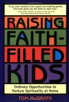Raising Faith-Filled Kids: Ordinary Opportunities to Nurture Spirituality at Home - Tom McGrath