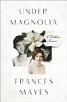 Under Magnolia: A Southern Memoir - Frances Mayes