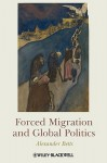 Forced Migration and Global Politics - Alexander Betts