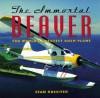 Immortal Beaver: The World's Greatest Bush Plane - Sean Rossiter