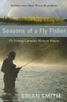 Seasons of a Fly Fisher: Fly Fishing Canadas Western Waters - Brian Smith
