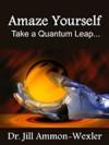 Amaze Yourself: Take a Quantum Leap... - Jill Ammon-Wexler