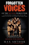 Forgotten Voices of the Second World War: A New History of the Second World War in the Words of the Men and Women Who Were There - Max Arthur, Imperial War Museum