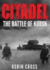 Citadel: The Battle of Kursk - Robin Cross