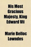His Most Gracious Majesty, King Edward VII - Marie Belloc Lowndes