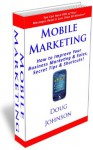 Mobile Marketing (How to Improve Your Business Marketing and Sales, Secret Tips and Shortcuts!) - Doug Johnson