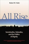 All Rise: Somebodies, Nobodies, and the Politics of Dignity - Robert W. Fuller