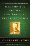 Redemptive History and Biblical Interpretation: The Shorter Writings of Geerhardus Vos - Geerhardus Vos, Richard B. Gaffin Jr.