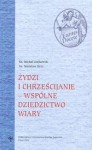 żydzi i chrześcijanie - wspólne dziedzictwo wiary - Mirosław Mróz, Ks. Michał Czajkowski