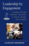 Leadership by Engagement: Leading Through Authentic Character to Attract, Retain, and Energize - Kathleen Redmond, Patricia Storms